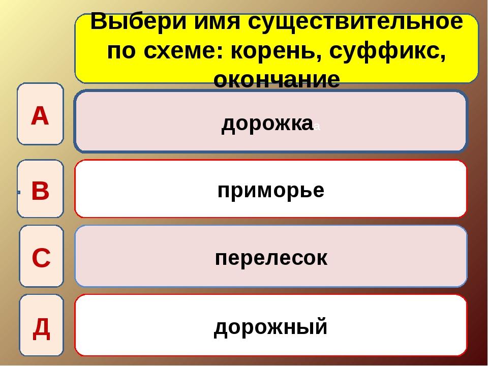 Выбери имя существительное по схеме: корень, суффикс, окончание дорожкаа прим...