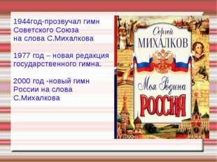 1944год-прозвучал гимн Советского Союза на слова С.Михалкова 1977 год – новая
