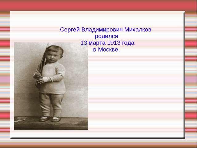 Сергей Владимирович Михалков родился 13 марта 1913 года в Москве.