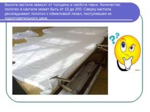 Высота настила зависит от толщины и свойств ткани. Количество полотен в насти