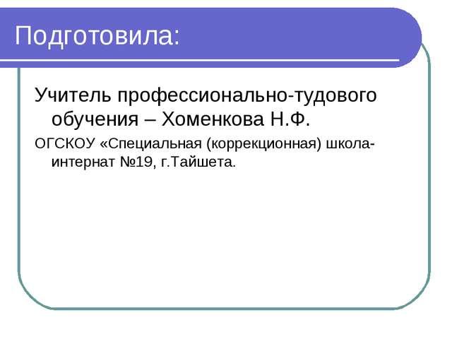 Подготовила: Учитель профессионально-тудового обучения – Хоменкова Н.Ф. ОГСКО...