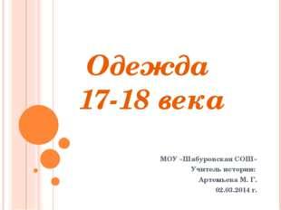Одежда 17-18 века МОУ «Шабуровская СОШ» Учитель истории: Артемьева М. Г. 02.0