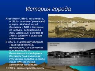 История города Известен с 1689 г. как зимовье, в 1783 г. основан Сретенский о