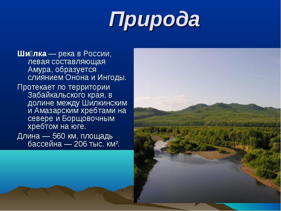 Природа Ши́лка— река в России, левая составляющая Амура, образуется слиянием...