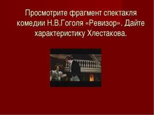 Просмотрите фрагмент спектакля комедии Н.В.Гоголя «Ревизор». Дайте характерис