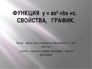 ФУНКЦИЯ y = ax² +bx +c. СВОЙСТВА, ГРАФИК. Цель: знать как называется функция