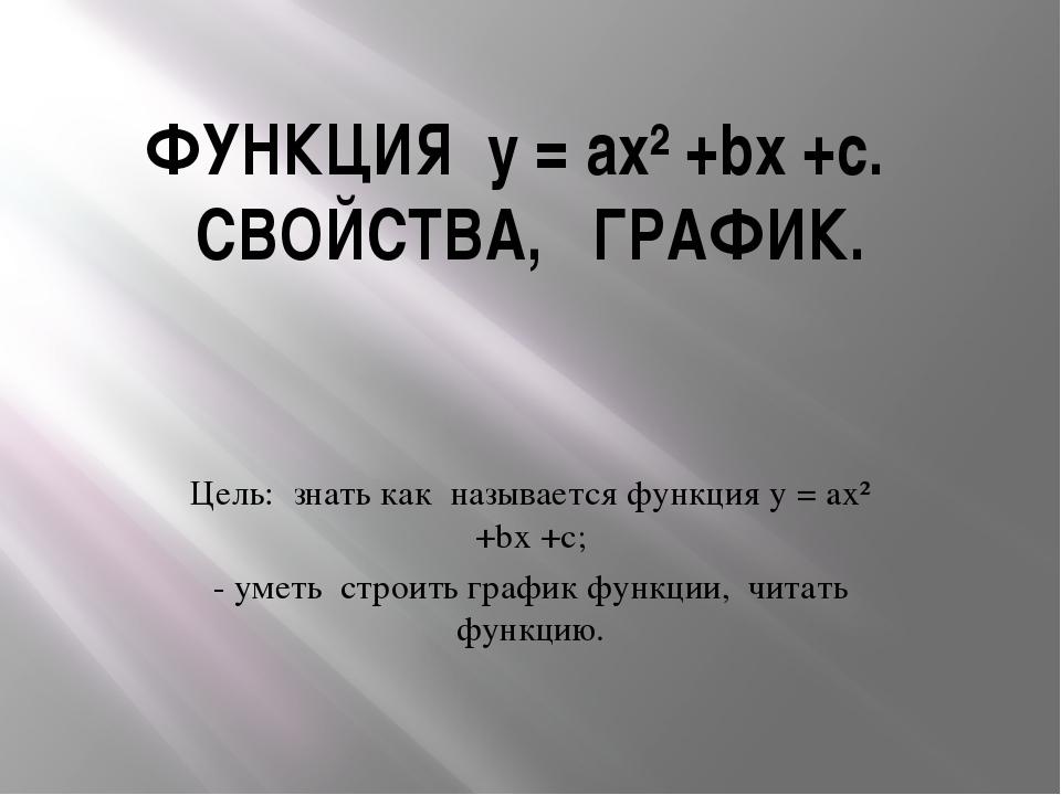 ФУНКЦИЯ y = ax² +bx +c. СВОЙСТВА, ГРАФИК. Цель: знать как называется функция...