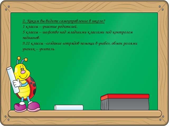 2. Каким вы видите самоуправление в школе? 1 классы – участие родителей. 5 кл...
