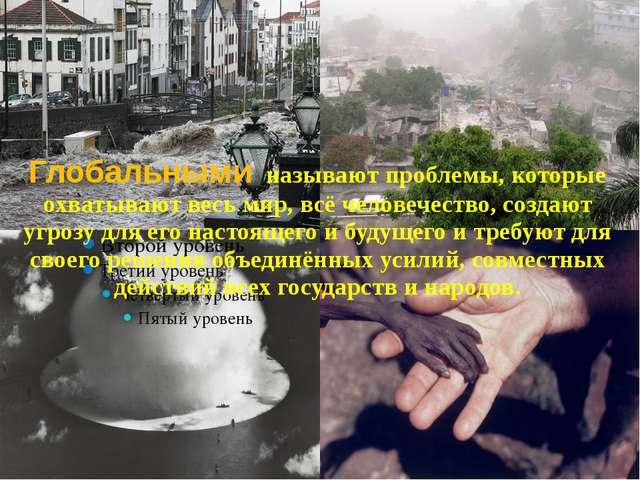 Глобальными называют проблемы, которые охватывают весь мир, всё человечество,...