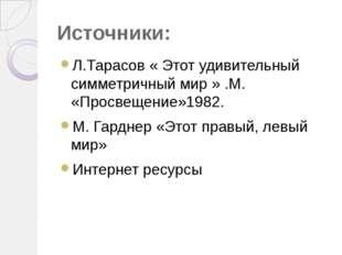 Источники: Л.Тарасов « Этот удивительный симметричный мир » .М. «Просвещение»