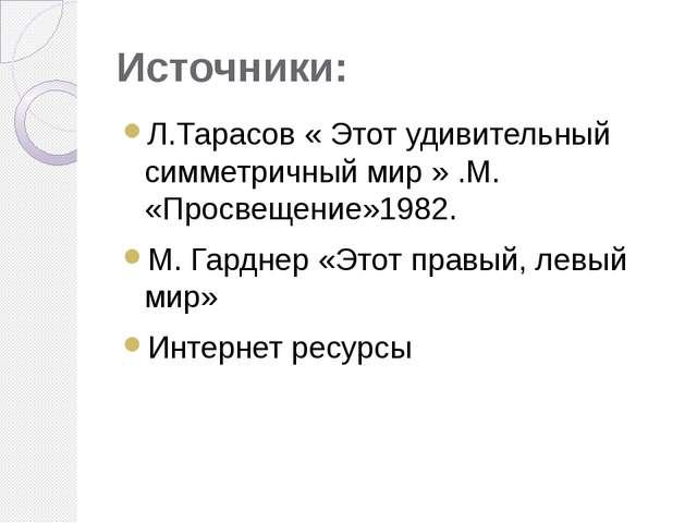Источники: Л.Тарасов « Этот удивительный симметричный мир » .М. «Просвещение»...