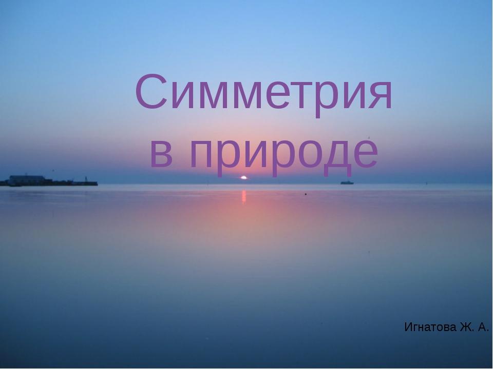 Симметрия в природе Симметрия в природе Игнатова Ж. А.