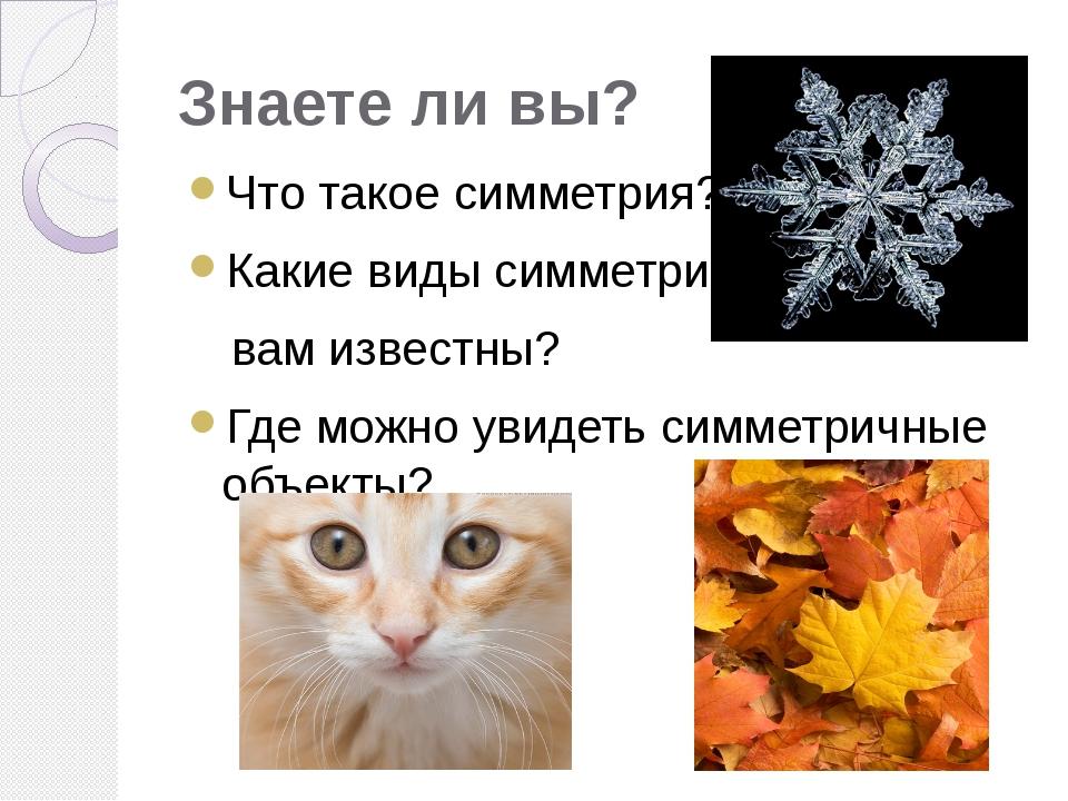 Знаете ли вы? Что такое симметрия? Какие виды симметрии вам известны? Где мож...
