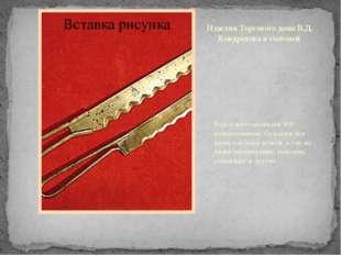 Изделия Торгового дома В.Д. Кондратова и сыновей Всего изготавливали 900 наим