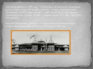 Рабочих на фабрике в 1895 году - 110 мужчин и 40 малолеток. Производят работу