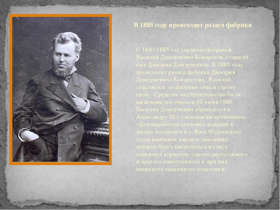 В 1885 году происходит раздел фабрики С 1880-1885 год управлял фабрикой Васил...