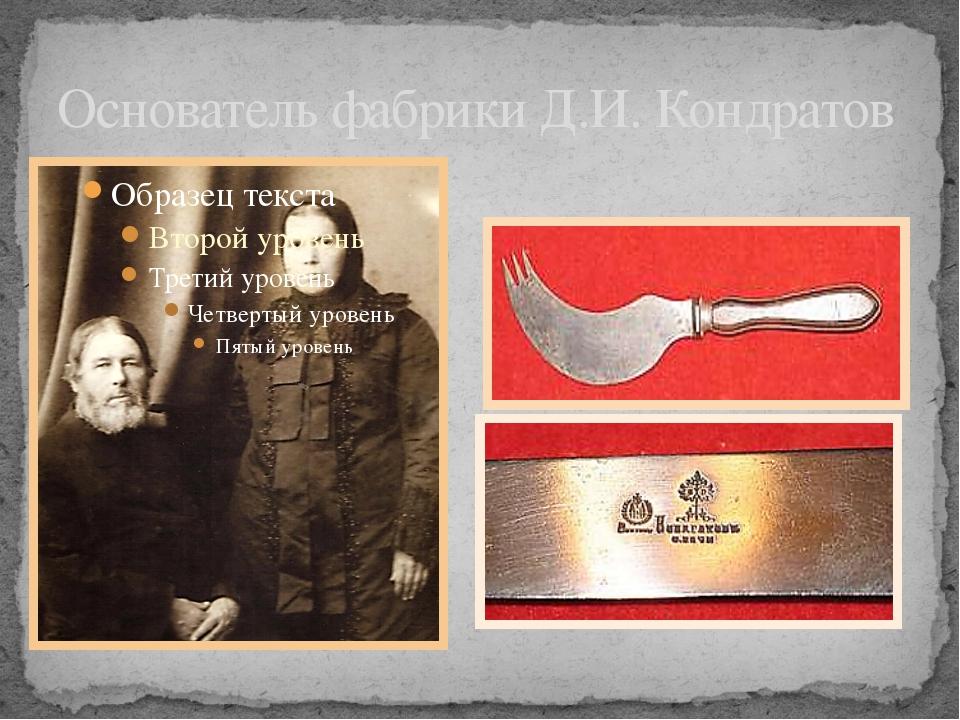Основатель фабрики Д.И. Кондратов Изделия фабрики