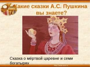 Какие сказки А.С. Пушкина вы знаете? * * Сказка о мёртвой царевне и семи бога