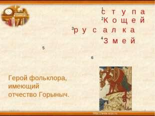 * * 1 2 3 4 5 6 Герой фольклора, имеющий отчество Горыныч. с т у п а К о щ е