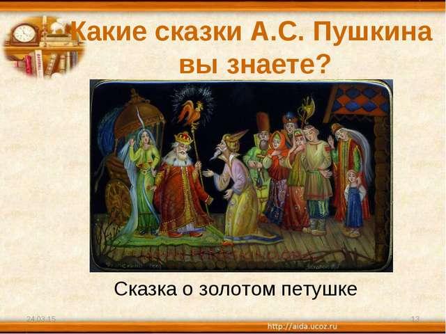Какие сказки А.С. Пушкина вы знаете? * * Сказка о золотом петушке