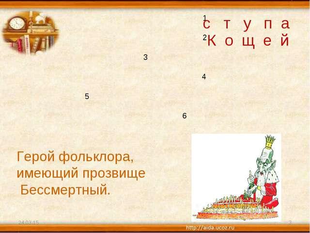 * * 1 2 3 4 5 6 Герой фольклора, имеющий прозвище Бессмертный. с т у п а К о...