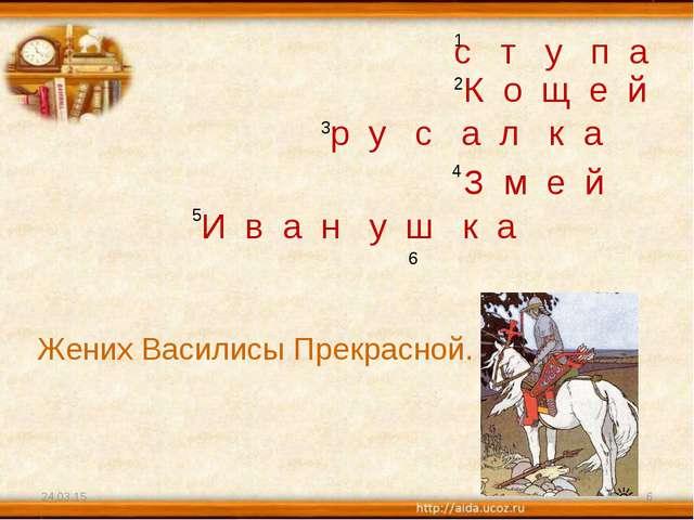 * * 1 2 3 4 5 6 Жених Василисы Прекрасной. с т у п а К о щ е й р у с а л к а...