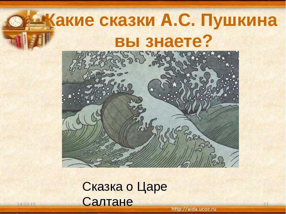 Какие сказки А.С. Пушкина вы знаете? * * Сказка о Царе Салтане