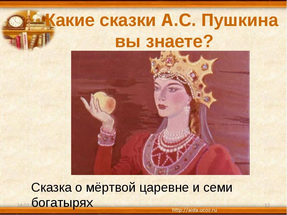Какие сказки А.С. Пушкина вы знаете? * * Сказка о мёртвой царевне и семи бога...