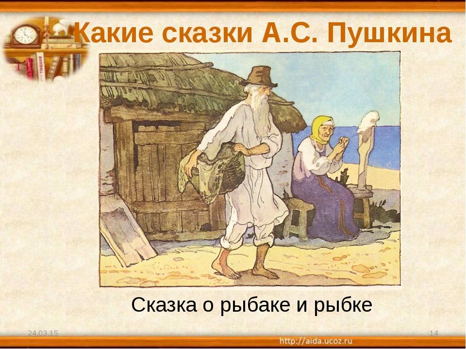Какие сказки А.С. Пушкина вы знаете? * * Сказка о рыбаке и рыбке