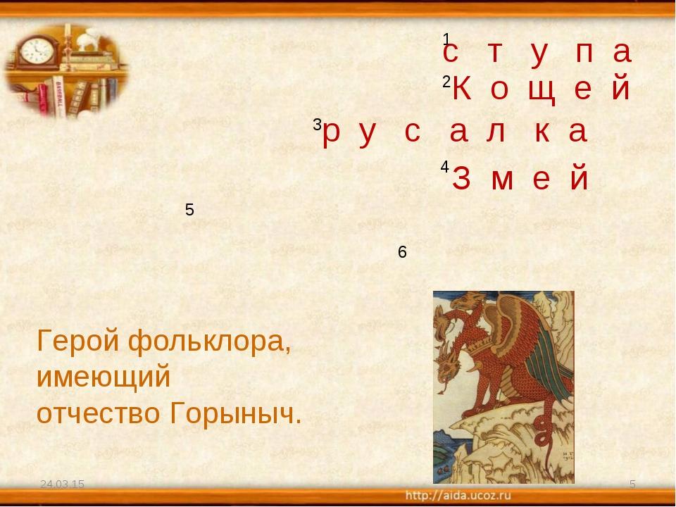* * 1 2 3 4 5 6 Герой фольклора, имеющий отчество Горыныч. с т у п а К о щ е...