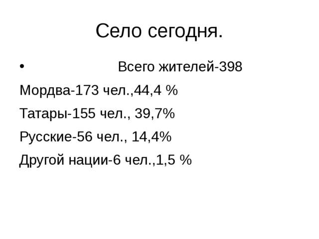 Село сегодня. Всего жителей-398 Мордва-173 чел.,44,4 % Татары-155 чел., 39,7%...