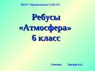 Ребусы «Атмосфера» 6 класс МКОУ Верхнехавская СОШ №1 Учитель Уразов А.А.