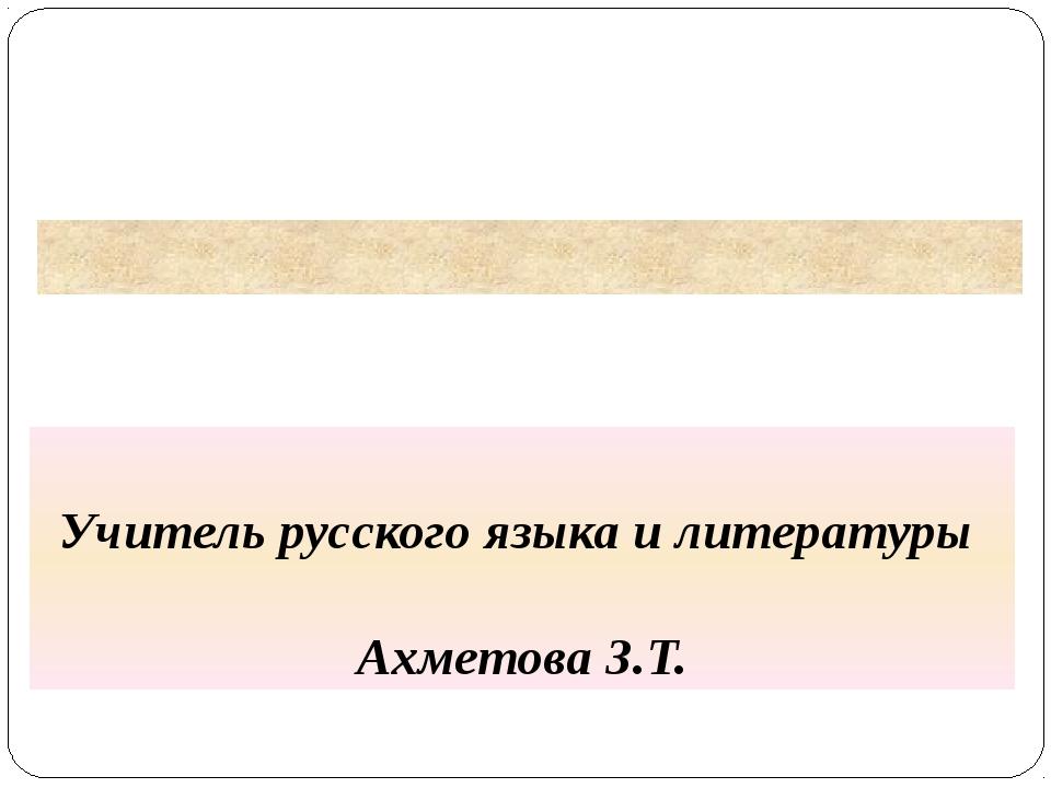 Учитель русского языка и литературы Ахметова З.Т.