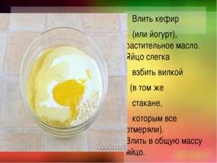 Влить кефир (или йогурт), растительное масло. Яйцо слегка взбить вилкой (в т