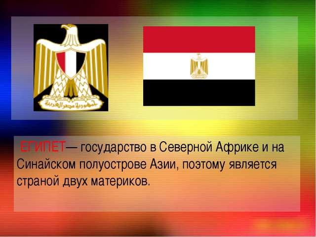 ЕГИПЕТ— государство в Северной Африке и на Синайском полуострове Азии, поэто...