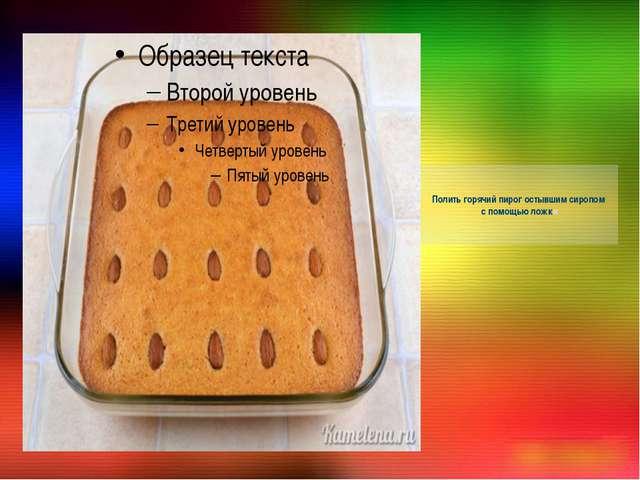 Полить горячий пирог остывшим сиропом с помощью ложки