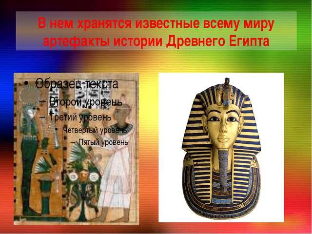 В нем хранятся известные всему миру артефакты истории Древнего Египта