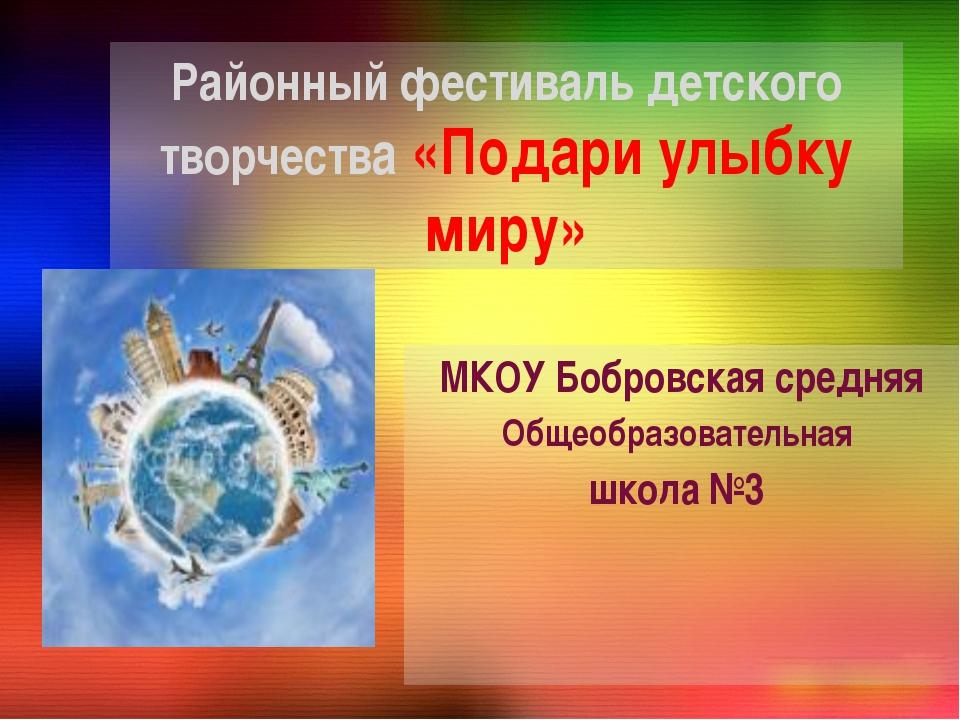 Районный фестиваль детского творчества «Подари улыбку миру» МКОУ Бобровская с...