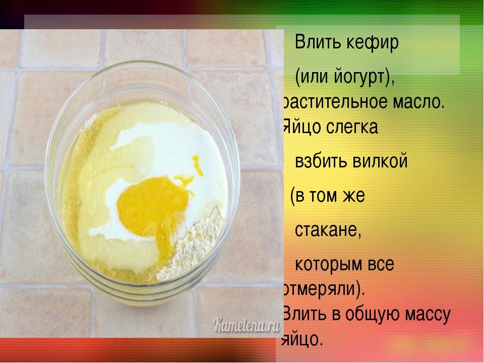 Влить кефир (или йогурт), растительное масло. Яйцо слегка взбить вилкой (в т...