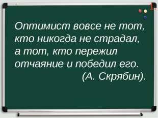 Оптимист вовсе не тот, кто никогда не страдал, а тот, кто пережил отчаяние и