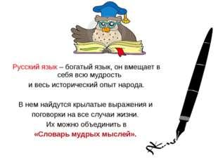 Русский язык – богатый язык, он вмещает в себя всю мудрость и весь историчес