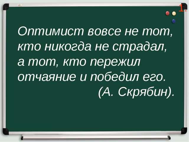 Оптимист вовсе не тот, кто никогда не страдал, а тот, кто пережил отчаяние и...