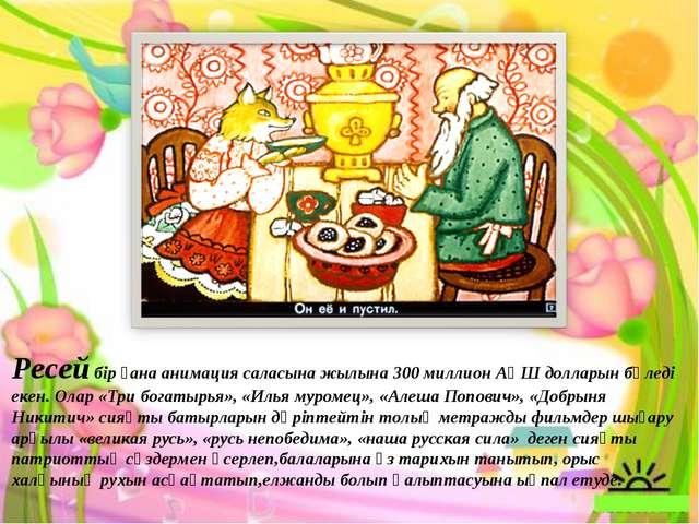 Ресей бір ғана анимация саласына жылына 300 миллион АҚШ долларын бөледі екен....