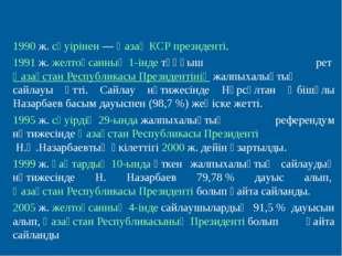 1990ж.сәуірінен—Қазақ КСР президенті. 1991ж.желтоқсанның 1-індетұңғыш