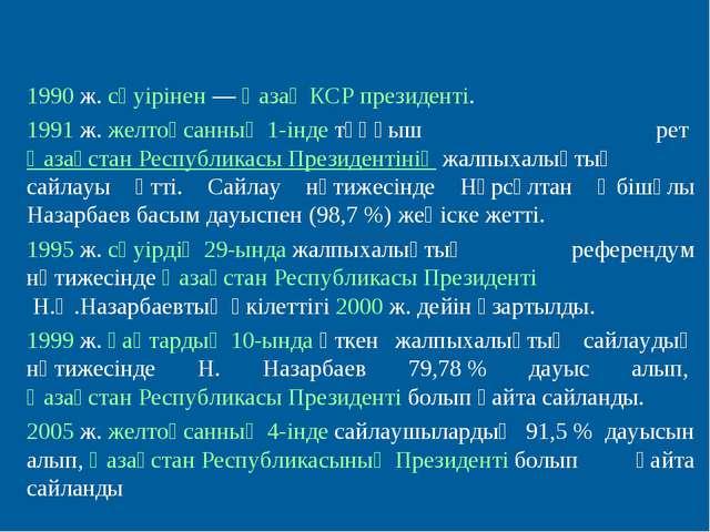 1990ж.сәуірінен—Қазақ КСР президенті. 1991ж.желтоқсанның 1-індетұңғыш...