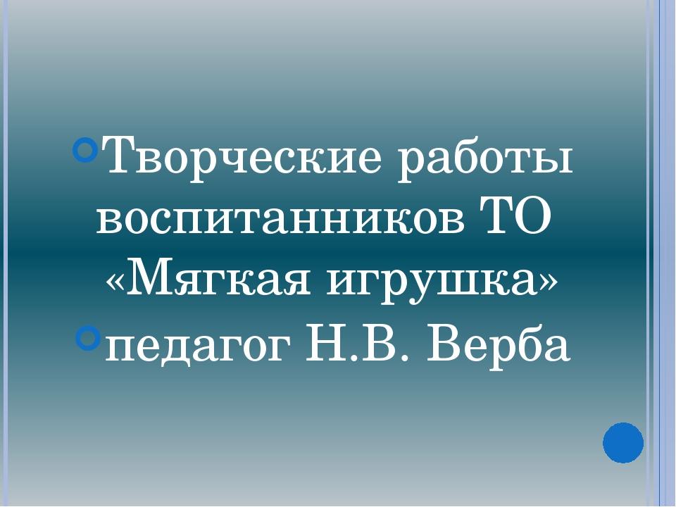 Творческие работы воспитанников ТО «Мягкая игрушка» педагог Н.В. Верба