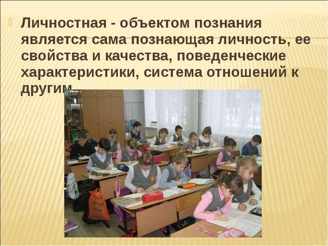 Личностная - объектом познания является сама познающая личность, ее свойства...