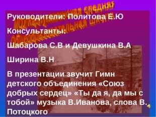 Руководители: Политова Е.Ю Консультанты: Шабарова С.В и Девушкина В.А Ширина