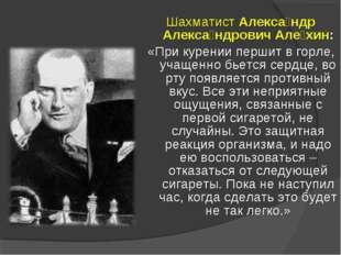 Шахматист Алекса́ндр Алекса́ндрович Але́хин: «При курении першит в горле, уча