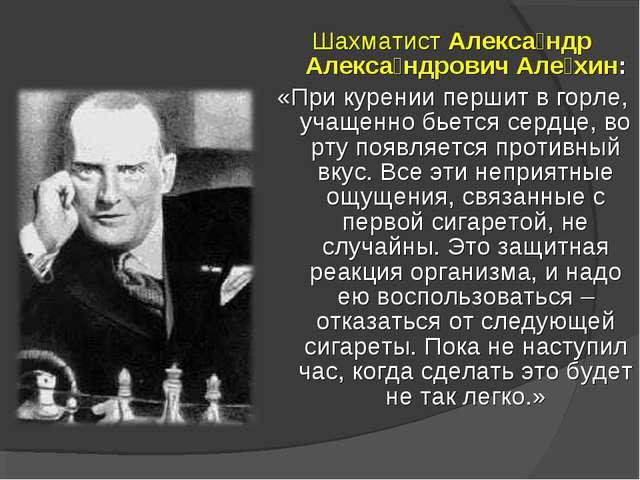 Шахматист Алекса́ндр Алекса́ндрович Але́хин: «При курении першит в горле, уча...